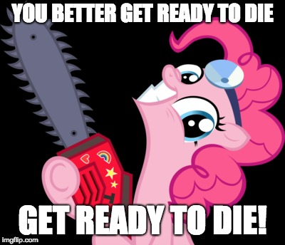 Pinkie Pie wants to make more cupcakes! | YOU BETTER GET READY TO DIE GET READY TO DIE! | image tagged in memes,pinkie pie,cupcakes,die,andrew w k,ponies | made w/ Imgflip meme maker
