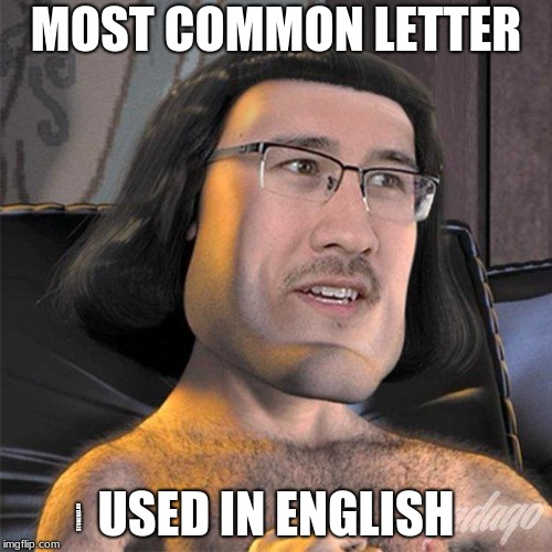 most common letter or nah? | MOST COMMON LETTER USED IN ENGLISH STONERKLAN | image tagged in e,farquad,deep,common letter | made w/ Imgflip meme maker