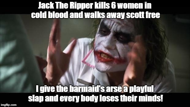 And everybody loses their minds Meme | Jack The Ripper kills 6 women in cold blood and walks away scott free I give the barmaid's arse a playful slap and every body loses their mi | image tagged in memes,and everybody loses their minds | made w/ Imgflip meme maker