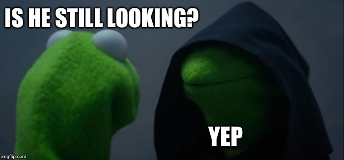 Evil Kermit Meme | IS HE STILL LOOKING? YEP | image tagged in memes,evil kermit | made w/ Imgflip meme maker