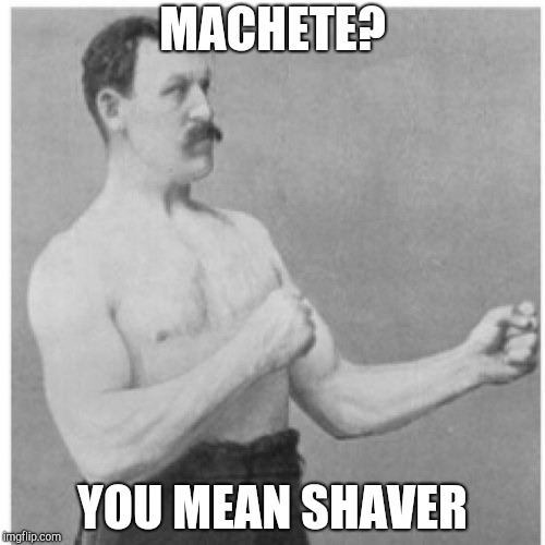 Overly Manly Man Meme | MACHETE? YOU MEAN SHAVER | image tagged in memes,overly manly man | made w/ Imgflip meme maker
