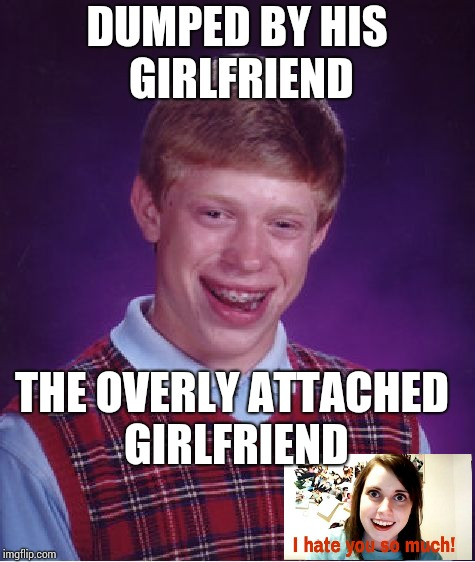 Bad Luck Brian Meme | DUMPED BY HIS GIRLFRIEND THE OVERLY ATTACHED GIRLFRIEND | image tagged in memes,bad luck brian | made w/ Imgflip meme maker