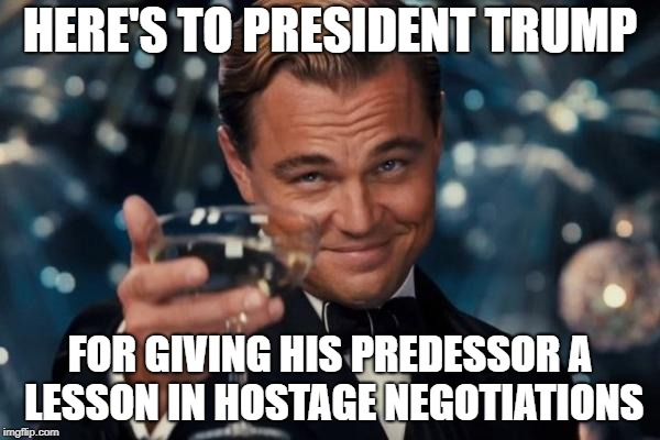 Leonardo Dicaprio Cheers Meme | HERE'S TO PRESIDENT TRUMP FOR GIVING HIS PREDESSOR A LESSON IN HOSTAGE NEGOTIATIONS | image tagged in memes,leonardo dicaprio cheers | made w/ Imgflip meme maker