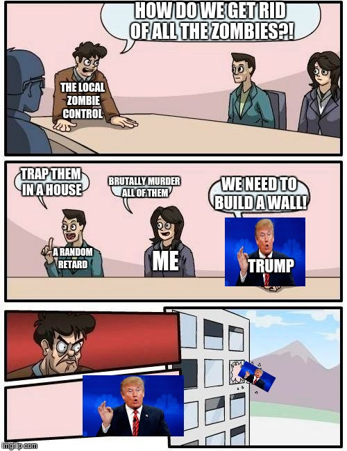 when trump is invited to the boardroom meeting | HOW DO WE GET RID OF ALL THE ZOMBIES?! TRAP THEM IN A HOUSE BRUTALLY MURDER ALL OF THEM WE NEED TO BUILD A WALL! THE LOCAL ZOMBIE CONTROL A  | image tagged in memes,boardroom meeting suggestion | made w/ Imgflip meme maker
