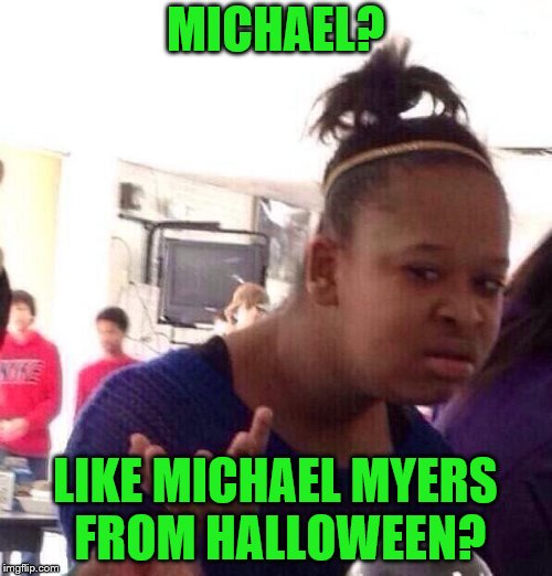 Black Girl Wat Meme | MICHAEL? LIKE MICHAEL MYERS FROM HALLOWEEN? | image tagged in memes,black girl wat | made w/ Imgflip meme maker