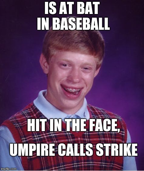 Now this is the worst luck ever. | IS AT BAT IN BASEBALL HIT IN THE FACE, UMPIRE CALLS STRIKE | image tagged in memes,bad luck brian,funny,baseball,bad umpire | made w/ Imgflip meme maker