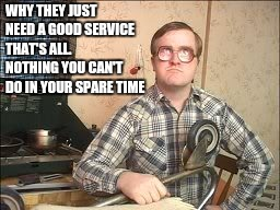 WHY THEY JUST NEED A GOOD SERVICE THAT'S ALL.    NOTHING YOU CAN'T DO IN YOUR SPARE TIME | made w/ Imgflip meme maker