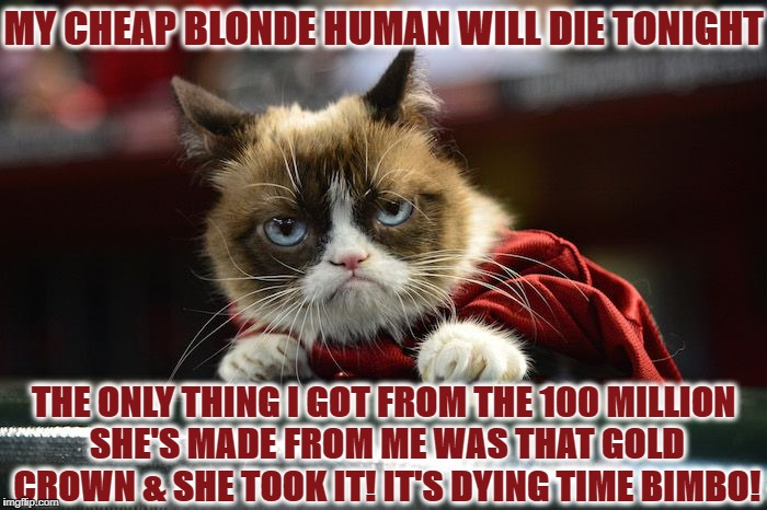 MY CHEAP BLONDE HUMAN WILL DIE TONIGHT THE ONLY THING I GOT FROM THE 100 MILLION SHE'S MADE FROM ME WAS THAT GOLD CROWN & SHE TOOK IT! IT'S  | image tagged in queen grump | made w/ Imgflip meme maker