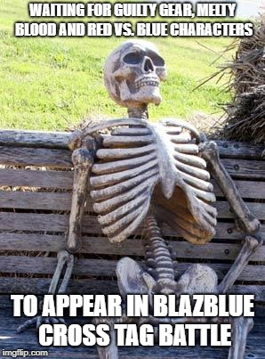 Waiting Skeleton Meme | WAITING FOR GUILTY GEAR, MELTY BLOOD AND RED VS. BLUE CHARACTERS TO APPEAR IN BLAZBLUE CROSS TAG BATTLE | image tagged in memes,waiting skeleton,guilty gear,melty blood,red vs blue,blazblue cross tag battle | made w/ Imgflip meme maker
