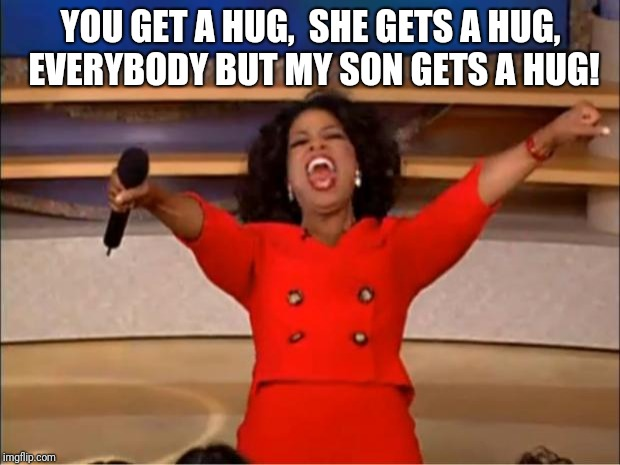 Oprah You Get A Meme | YOU GET A HUG,  SHE GETS A HUG, EVERYBODY BUT MY SON GETS A HUG! | image tagged in memes,oprah you get a | made w/ Imgflip meme maker