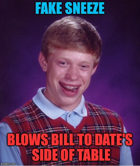 Bad Luck Brian Meme | FAKE SNEEZE BLOWS BILL TO DATE'S SIDE OF TABLE | image tagged in memes,bad luck brian | made w/ Imgflip meme maker