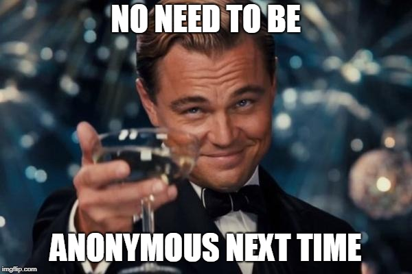Leonardo Dicaprio Cheers Meme | NO NEED TO BE ANONYMOUS NEXT TIME | image tagged in memes,leonardo dicaprio cheers | made w/ Imgflip meme maker