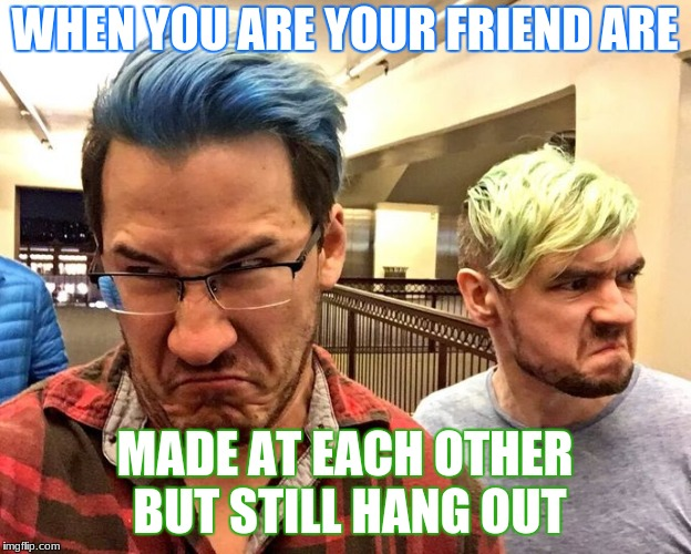 WHEN YOU ARE YOUR FRIEND ARE MADE AT EACH OTHER BUT STILL HANG OUT | image tagged in markandjack,youtube | made w/ Imgflip meme maker