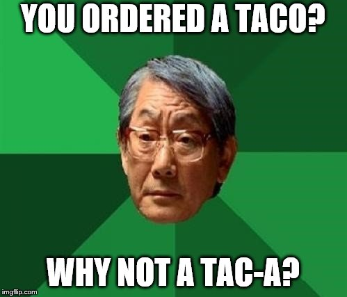 YOU ORDERED A TACO? WHY NOT A TAC-A? | made w/ Imgflip meme maker