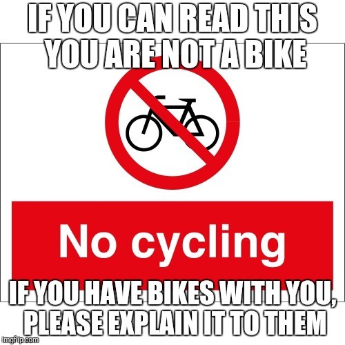 The Battle is Real | IF YOU CAN READ THIS YOU ARE NOT A BIKE IF YOU HAVE BIKES WITH YOU, PLEASE EXPLAIN IT TO THEM | image tagged in bikes,bike fail,bicycle | made w/ Imgflip meme maker