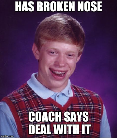 Bad Luck Brian Meme | HAS BROKEN NOSE COACH SAYS DEAL WITH IT | image tagged in memes,bad luck brian | made w/ Imgflip meme maker