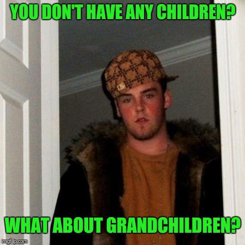 Scumbag steve  | YOU DON'T HAVE ANY CHILDREN? WHAT ABOUT GRANDCHILDREN? | image tagged in scumbag steve | made w/ Imgflip meme maker