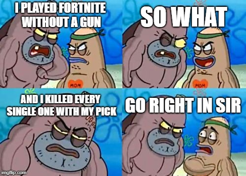 How Tough Are You Meme | I PLAYED FORTNITE WITHOUT A GUN SO WHAT AND I KILLED EVERY SINGLE ONE WITH MY PICK GO RIGHT IN SIR | image tagged in memes,how tough are you | made w/ Imgflip meme maker