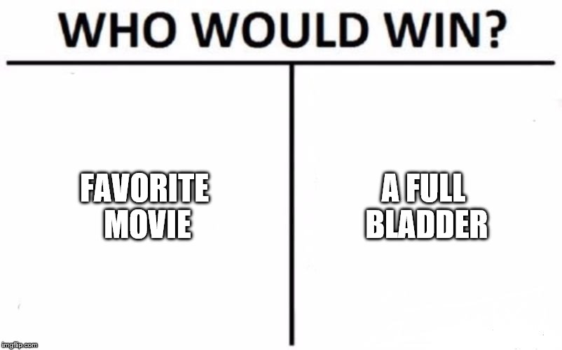 Who Would Win? Meme | FAVORITE MOVIE A FULL BLADDER | image tagged in memes,who would win | made w/ Imgflip meme maker