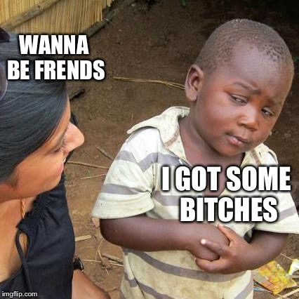 Third World Skeptical Kid Meme | I GOT SOME B**CHES WANNA BE FRENDS | image tagged in memes,third world skeptical kid | made w/ Imgflip meme maker