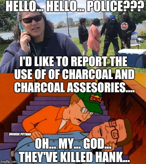 THEIR CHASING ME!!!!! | HELLO... HELLO... POLICE??? OH... MY... GOD... THEY'VE KILLED HANK... I'D LIKE TO REPORT THE USE OF OF CHARCOAL AND CHARCOAL ASSESORIES....  | image tagged in funny,memes,funny memes,trending,very funny,offensive | made w/ Imgflip meme maker