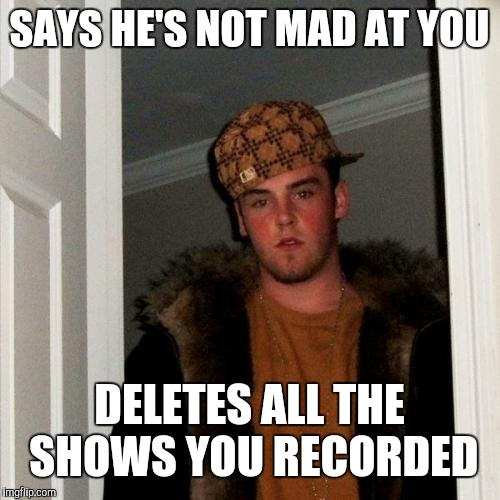 Scumbag Steve | SAYS HE'S NOT MAD AT YOU DELETES ALL THE SHOWS YOU RECORDED | image tagged in memes,scumbag steve | made w/ Imgflip meme maker
