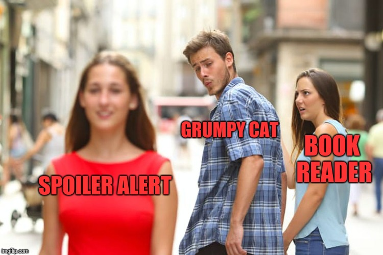Distracted Boyfriend Meme | SPOILER ALERT GRUMPY CAT BOOK READER | image tagged in memes,distracted boyfriend | made w/ Imgflip meme maker