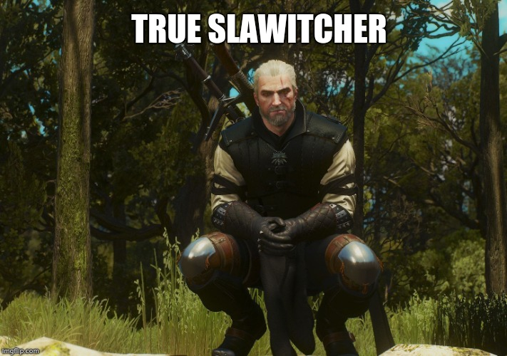 true slawitcher ? | TRUE SLAWITCHER | image tagged in witcher slav,true,slav,trueslav,witcher | made w/ Imgflip meme maker