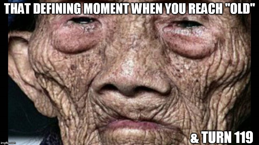 "serious  AGED! | THAT DEFINING MOMENT WHEN YOU REACH ""OLD"" & TURN 119 
