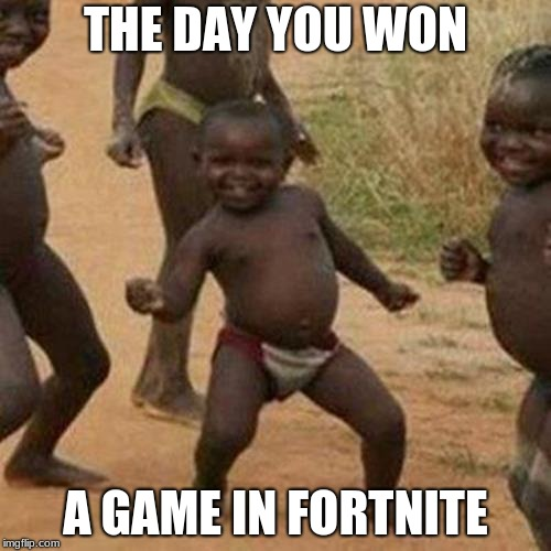 Third World Success Kid Meme | THE DAY YOU WON A GAME IN FORTNITE | image tagged in memes,third world success kid | made w/ Imgflip meme maker