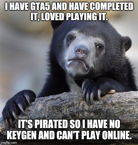Confession Bear Meme | I HAVE GTA5 AND HAVE COMPLETED IT, LOVED PLAYING IT. IT'S PIRATED SO I HAVE NO KEYGEN AND CAN'T PLAY ONLINE. | image tagged in memes,confession bear | made w/ Imgflip meme maker