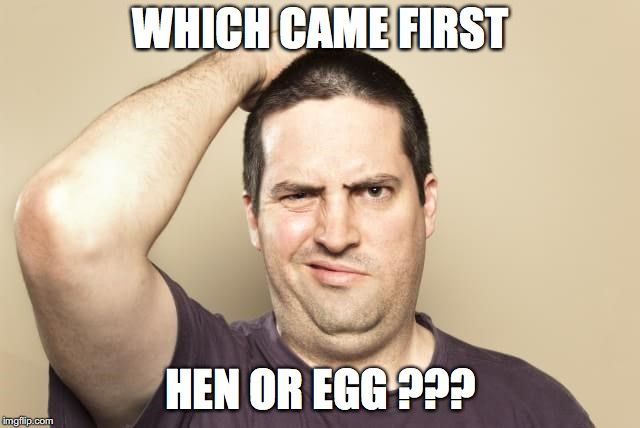 Puzzled dude | WHICH CAME FIRST HEN OR EGG ??? | image tagged in puzzled dude | made w/ Imgflip meme maker
