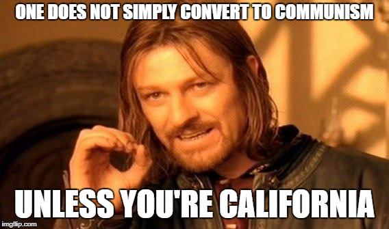 One Does Not Simply Meme | ONE DOES NOT SIMPLY CONVERT TO COMMUNISM UNLESS YOU'RE CALIFORNIA | image tagged in memes,one does not simply | made w/ Imgflip meme maker