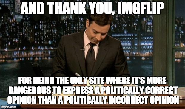 Thank you! | AND THANK YOU, IMGFLIP FOR BEING THE ONLY SITE WHERE IT'S MORE DANGEROUS TO EXPRESS A POLITICALLY CORRECT OPINION THAN A POLITICALLY INCORRE | image tagged in thank you notes jimmy fallon,memes,funny,imgflip,political correctness | made w/ Imgflip meme maker
