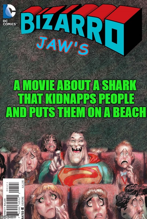 bizzarro jaws | JAW'S A MOVIE ABOUT A SHARK THAT KIDNAPPS PEOPLE AND PUTS THEM ON A BEACH | image tagged in bizarro | made w/ Imgflip meme maker