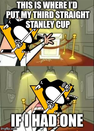 This Is Where I'd Put My Trophy If I Had One Meme | THIS IS WHERE I'D PUT MY THIRD STRAIGHT STANLEY CUP IF I HAD ONE | image tagged in memes,this is where i'd put my trophy if i had one | made w/ Imgflip meme maker