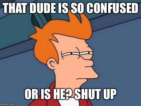 Futurama Fry Meme | THAT DUDE IS SO CONFUSED OR IS HE? SHUT UP | image tagged in memes,futurama fry | made w/ Imgflip meme maker