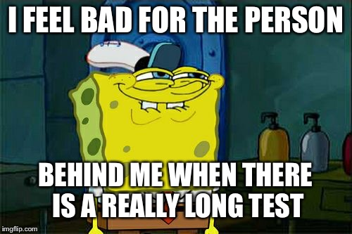 Dont You Squidward Meme | I FEEL BAD FOR THE PERSON BEHIND ME WHEN THERE IS A REALLY LONG TEST | image tagged in memes,dont you squidward | made w/ Imgflip meme maker