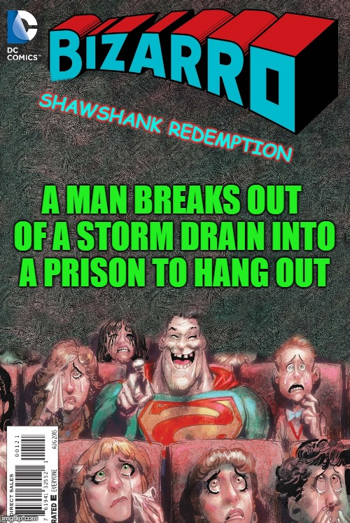 shawshank redemption  | SHAWSHANK REDEMPTION A MAN BREAKS OUT OF A STORM DRAIN INTO A PRISON TO HANG OUT | image tagged in bizarro,funny,movies,opposite | made w/ Imgflip meme maker
