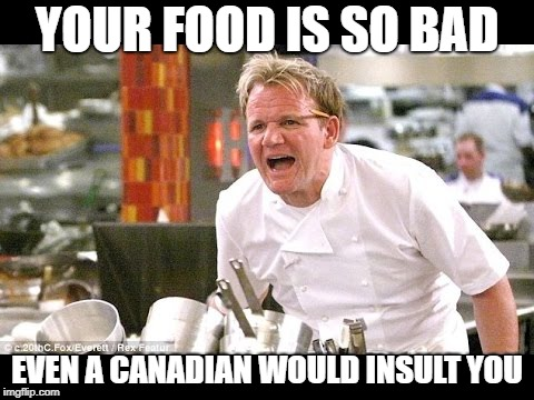 YOUR FOOD IS SO BAD EVEN A CANADIAN WOULD INSULT YOU | image tagged in gordan ramsey yells at yer maw | made w/ Imgflip meme maker