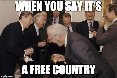 Laughing Men In Suits Meme | WHEN YOU SAY IT'S A FREE COUNTRY | image tagged in memes,laughing men in suits | made w/ Imgflip meme maker