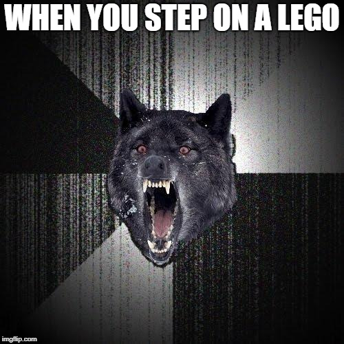 Insanity Wolf Meme | WHEN YOU STEP ON A LEGO | image tagged in memes,insanity wolf | made w/ Imgflip meme maker