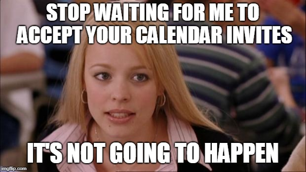 Its Not Going To Happen Meme | STOP WAITING FOR ME TO ACCEPT YOUR CALENDAR INVITES IT'S NOT GOING TO HAPPEN | image tagged in memes,its not going to happen | made w/ Imgflip meme maker