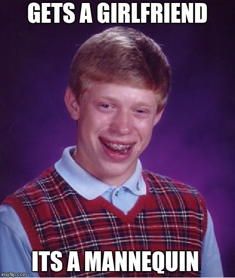 Bad Luck Brian Meme | GETS A GIRLFRIEND ITS A MANNEQUIN | image tagged in memes,bad luck brian,mannequin,girlfriend | made w/ Imgflip meme maker