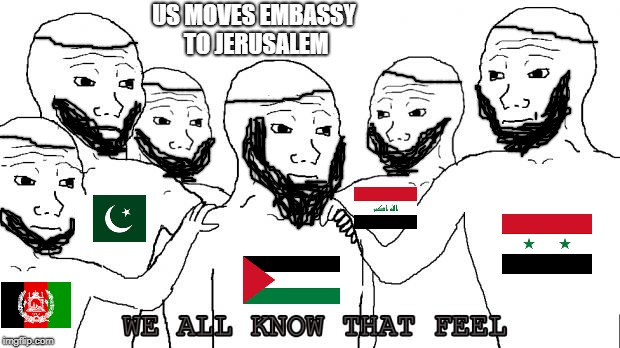 i know that feel bro | US MOVES EMBASSY TO JERUSALEM | image tagged in i know that feel bro | made w/ Imgflip meme maker