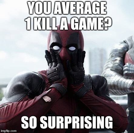 Deadpool Surprised Meme | YOU AVERAGE 1 KILL A GAME? SO SURPRISING | image tagged in memes,deadpool surprised | made w/ Imgflip meme maker