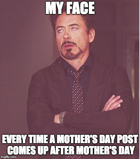 Mother's Day Aftermath | MY FACE EVERY TIME A MOTHER'S DAY POST COMES UP AFTER MOTHER'S DAY | image tagged in memes,face you make robert downey jr | made w/ Imgflip meme maker