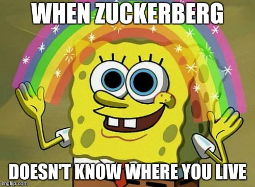 Imagination Spongebob Meme | WHEN ZUCKERBERG DOESN'T KNOW WHERE YOU LIVE | image tagged in memes,imagination spongebob | made w/ Imgflip meme maker