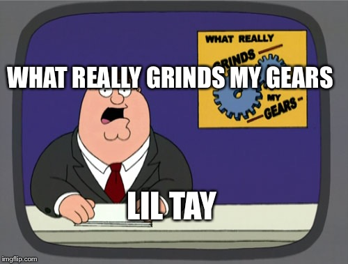 Peter Griffin News Meme | LIL TAY WHAT REALLY GRINDS MY GEARS | image tagged in memes,peter griffin news | made w/ Imgflip meme maker