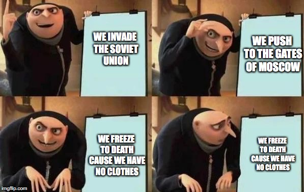 gru meme | WE INVADE THE SOVIET UNION WE FREEZE TO DEATH CAUSE WE HAVE NO CLOTHES WE FREEZE TO DEATH CAUSE WE HAVE NO CLOTHES WE PUSH TO THE GATES OF M | image tagged in gru meme | made w/ Imgflip meme maker